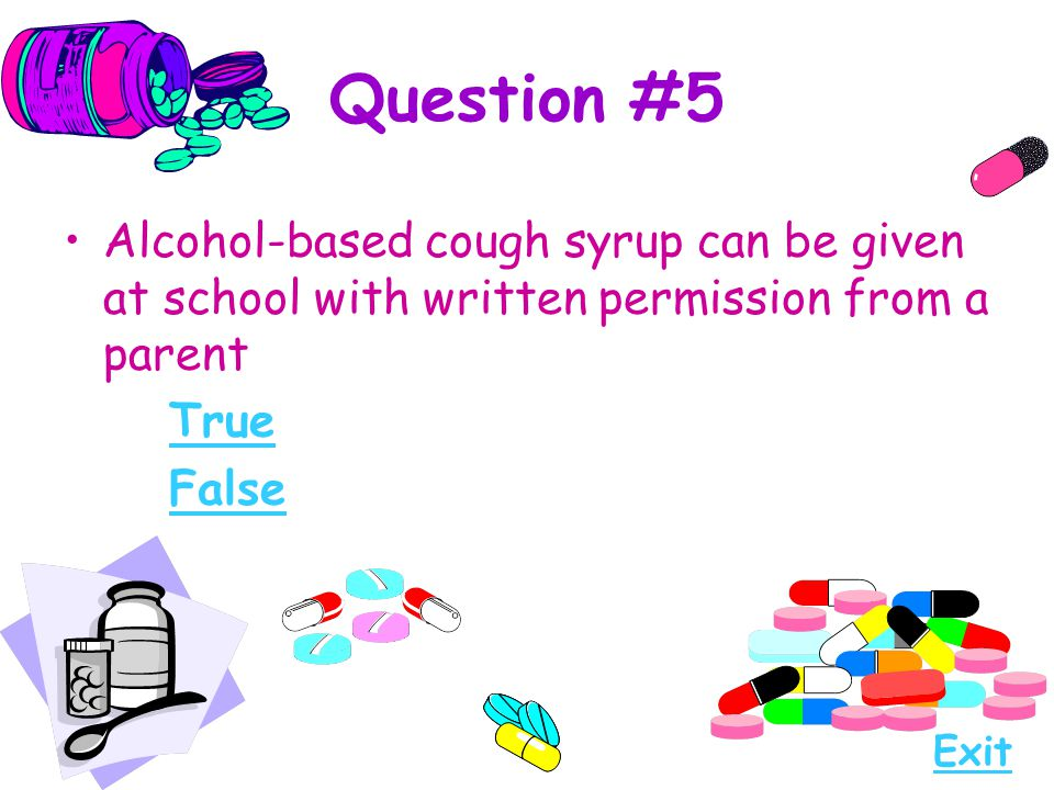 Question #5 Alcohol-based cough syrup can be given at school with written permission from a parent.