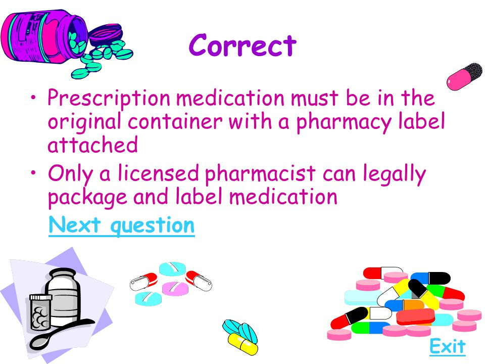 Correct Prescription medication must be in the original container with a pharmacy label attached.