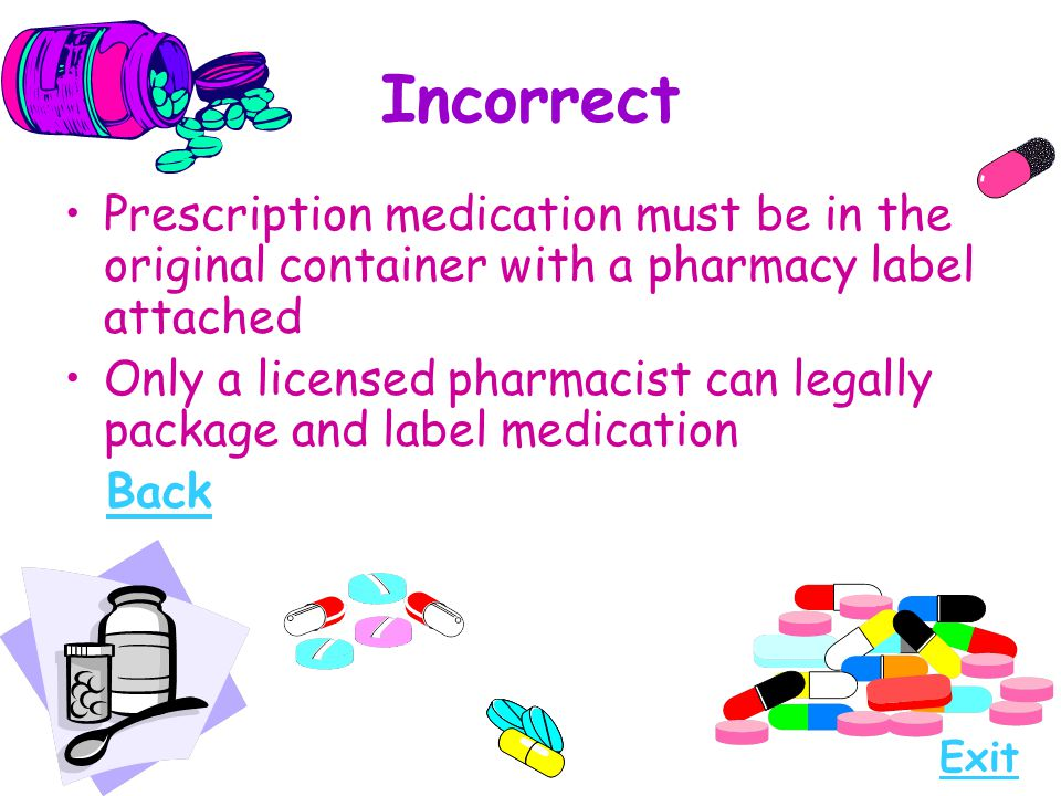 Incorrect Prescription medication must be in the original container with a pharmacy label attached.