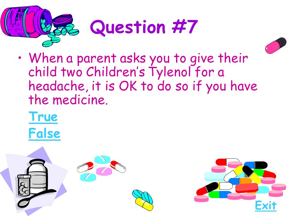 Question #7 When a parent asks you to give their child two Children's Tylenol for a headache, it is OK to do so if you have the medicine.