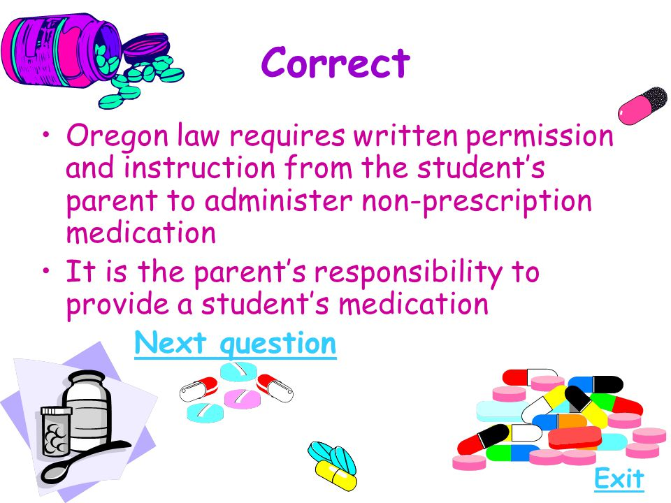 Correct Oregon law requires written permission and instruction from the student's parent to administer non-prescription medication.