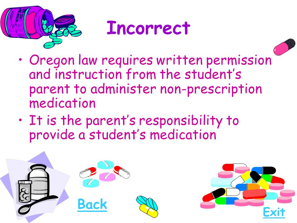 Incorrect Oregon law requires written permission and instruction from the student's parent to administer non-prescription medication.