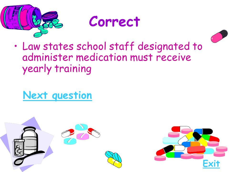 Correct Law states school staff designated to administer medication must receive yearly training. Next question.