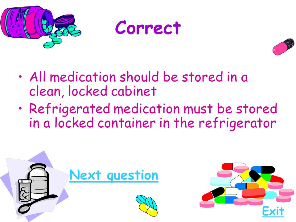 Correct All medication should be stored in a clean, locked cabinet