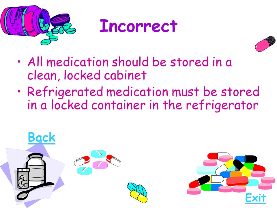 Incorrect All medication should be stored in a clean, locked cabinet