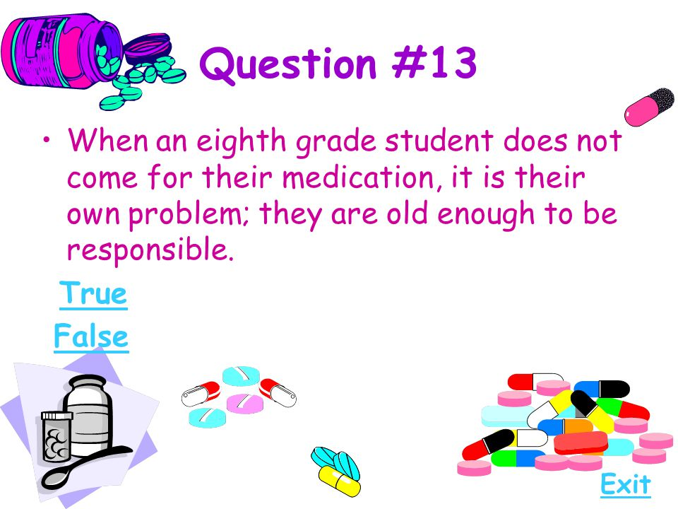 Question #13 When an eighth grade student does not come for their medication, it is their own problem; they are old enough to be responsible.