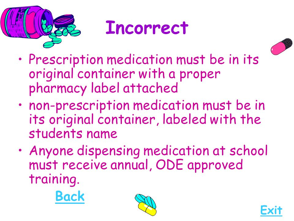 Incorrect Prescription medication must be in its original container with a proper pharmacy label attached.