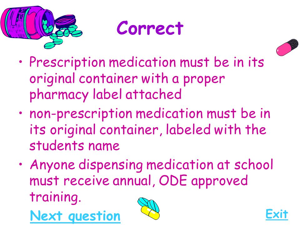 Correct Prescription medication must be in its original container with a proper pharmacy label attached.