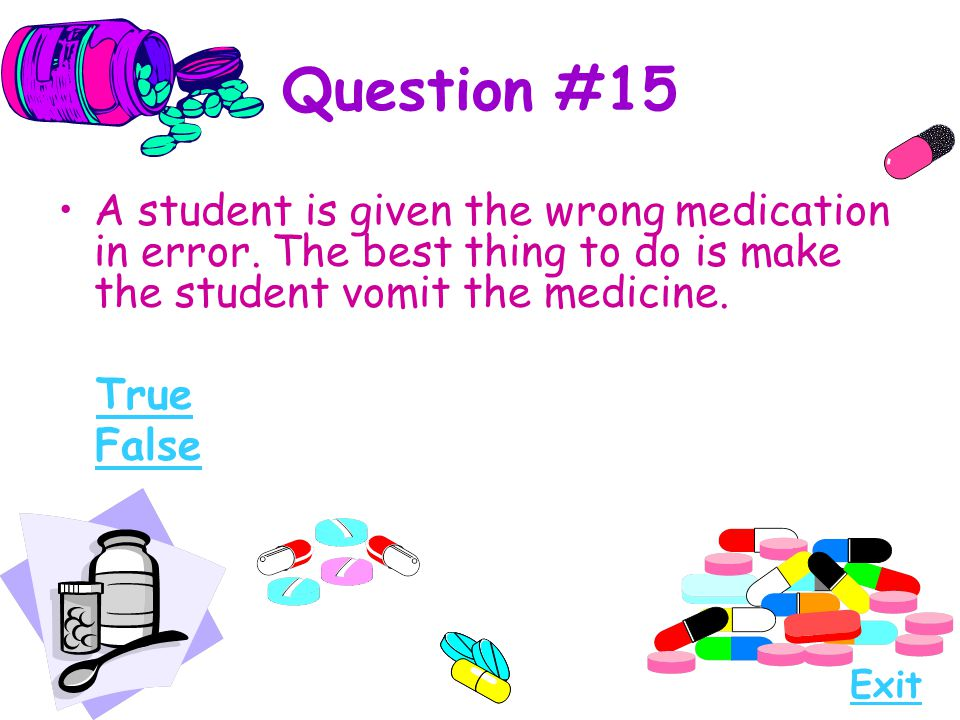Question #15 A student is given the wrong medication in error. The best thing to do is make the student vomit the medicine.