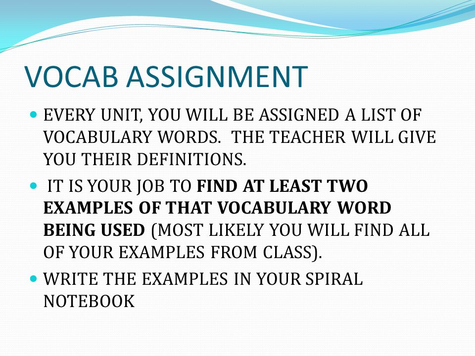 VOCAB ASSIGNMENT EVERY UNIT, YOU WILL BE ASSIGNED A LIST OF VOCABULARY WORDS. THE TEACHER WILL GIVE YOU THEIR DEFINITIONS.