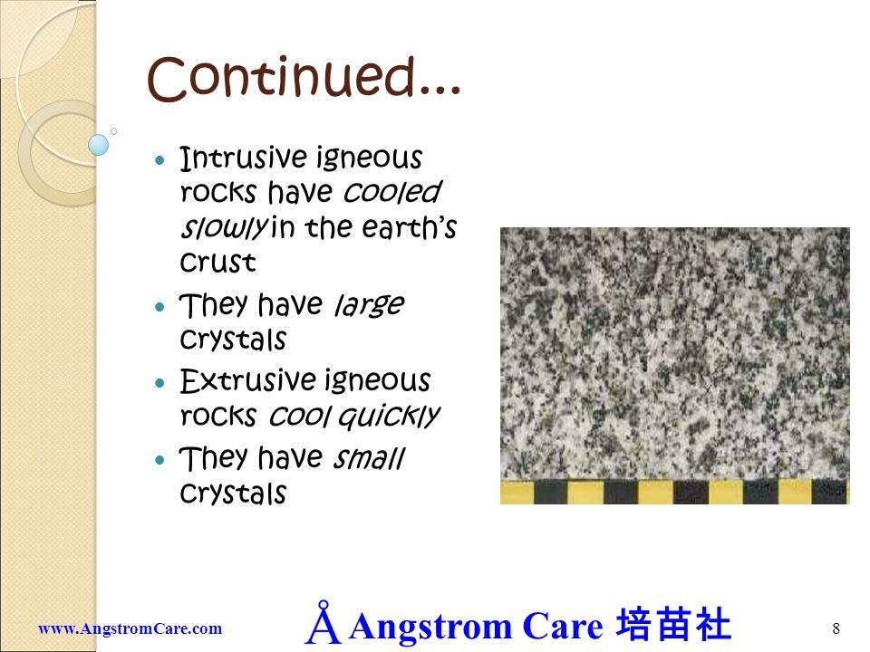 Continued... Intrusive igneous rocks have cooled slowly in the earth's crust. They have large crystals.