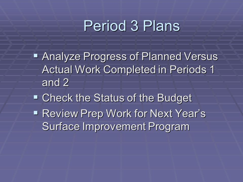 Period 3 Plans Analyze Progress of Planned Versus Actual Work Completed in Periods 1 and 2. Check the Status of the Budget.