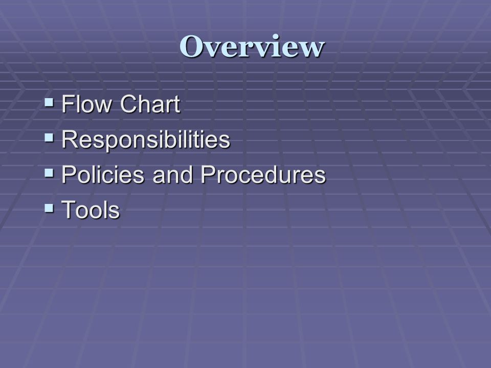 Overview Flow Chart Responsibilities Policies and Procedures Tools
