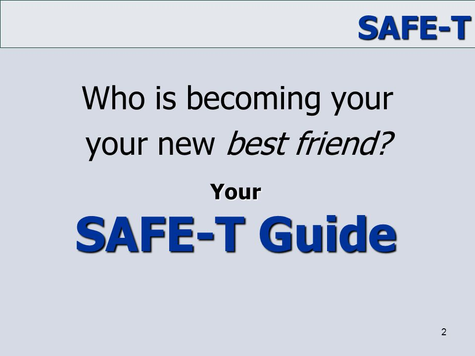 Who is becoming your your new best friend Your SAFE-T Guide