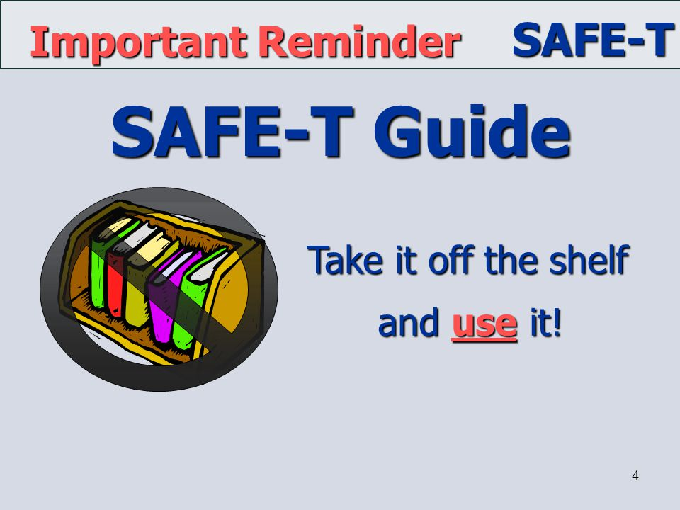 Important Reminder Take it off the shelf and use it! SAFE-T Guide