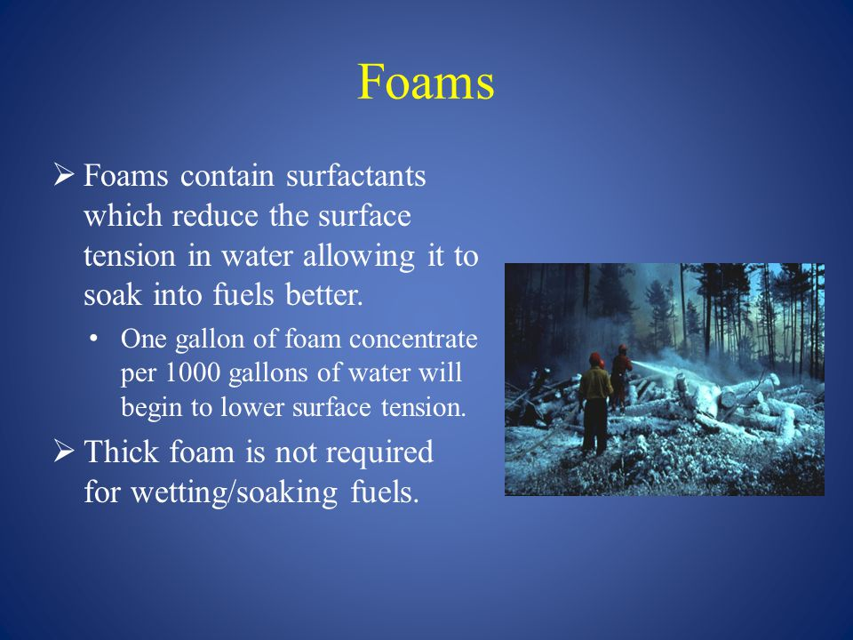 Foams Foams contain surfactants which reduce the surface tension in water allowing it to soak into fuels better.