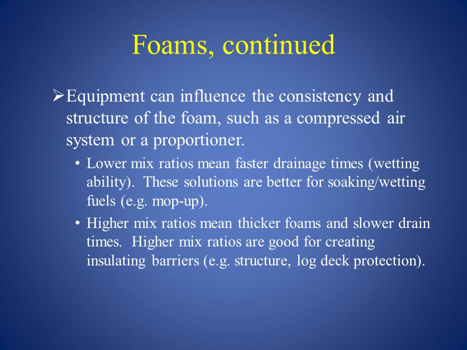 Foams, continued Equipment can influence the consistency and structure of the foam, such as a compressed air system or a proportioner.