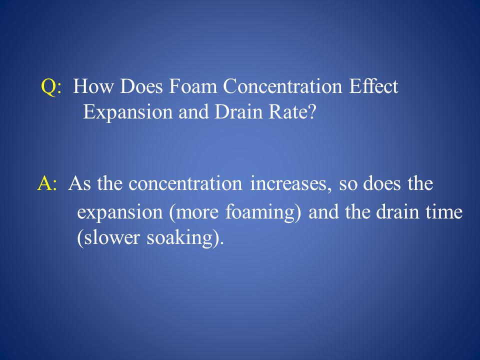 Q: How Does Foam Concentration Effect Expansion and Drain Rate