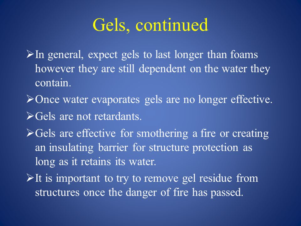 Gels, continued In general, expect gels to last longer than foams however they are still dependent on the water they contain.
