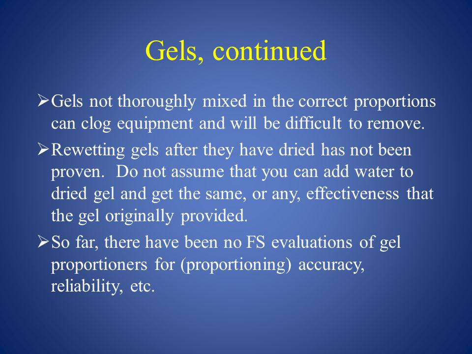 Gels, continued Gels not thoroughly mixed in the correct proportions can clog equipment and will be difficult to remove.