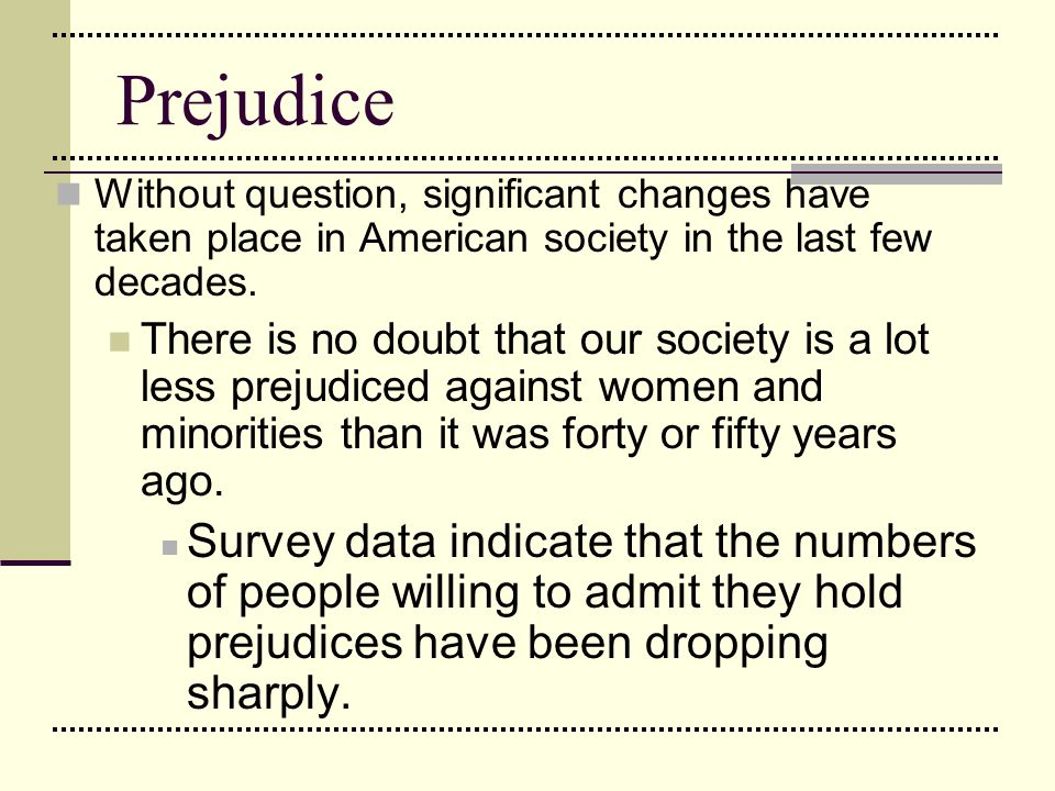 Prejudice Without question, significant changes have taken place in American society in the last few decades.