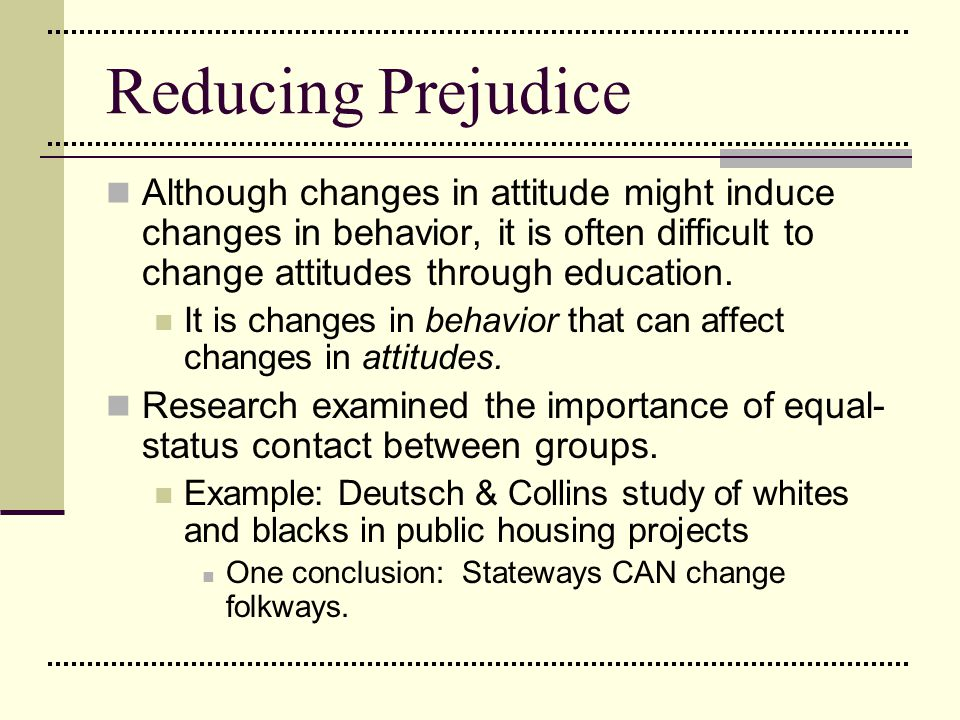 Reducing Prejudice Although changes in attitude might induce changes in behavior, it is often difficult to change attitudes through education.