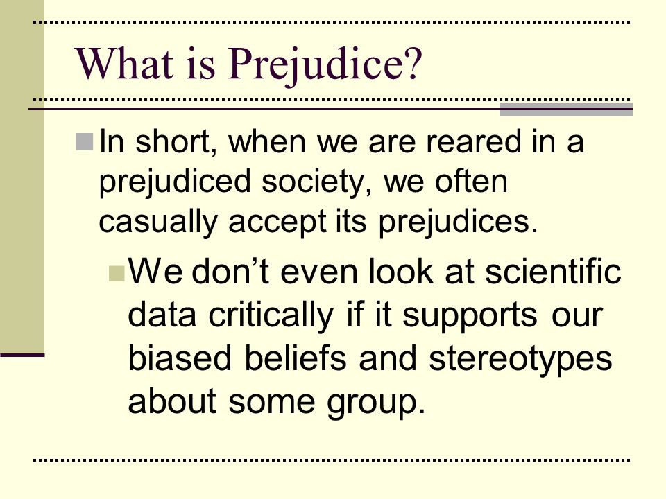 What is Prejudice In short, when we are reared in a prejudiced society, we often casually accept its prejudices.