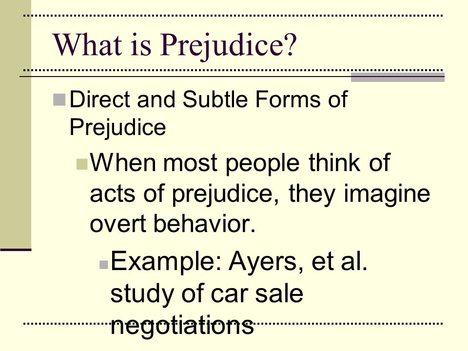 What is Prejudice Direct and Subtle Forms of Prejudice. When most people think of acts of prejudice, they imagine overt behavior.