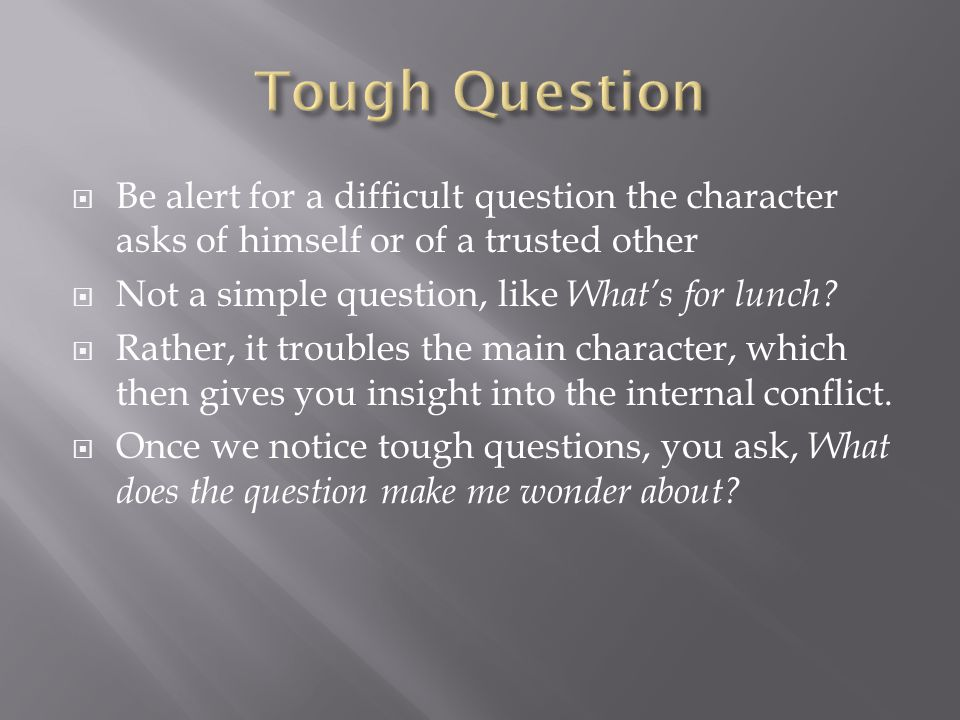 Tough Question Be alert for a difficult question the character asks of himself or of a trusted other.