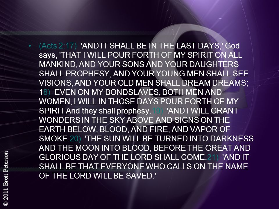 (Acts 2:17) AND IT SHALL BE IN THE LAST DAYS, God says, THAT I WILL POUR FORTH OF MY SPIRIT ON ALL MANKIND; AND YOUR SONS AND YOUR DAUGHTERS SHALL PROPHESY, AND YOUR YOUNG MEN SHALL SEE VISIONS, AND YOUR OLD MEN SHALL DREAM DREAMS; 18) EVEN ON MY BONDSLAVES, BOTH MEN AND WOMEN, I WILL IN THOSE DAYS POUR FORTH OF MY SPIRIT And they shall prophesy.19) AND I WILL GRANT WONDERS IN THE SKY ABOVE AND SIGNS ON THE EARTH BELOW, BLOOD, AND FIRE, AND VAPOR OF SMOKE.20) THE SUN WILL BE TURNED INTO DARKNESS AND THE MOON INTO BLOOD, BEFORE THE GREAT AND GLORIOUS DAY OF THE LORD SHALL COME.21) AND IT SHALL BE THAT EVERYONE WHO CALLS ON THE NAME OF THE LORD WILL BE SAVED.