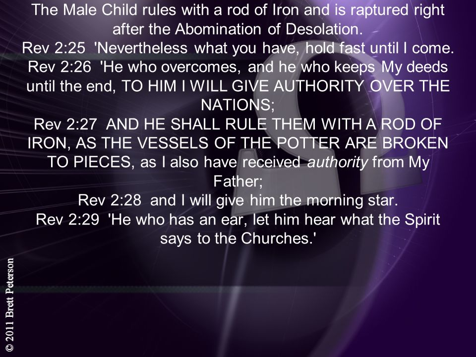 The Male Child rules with a rod of Iron and is raptured right after the Abomination of Desolation.