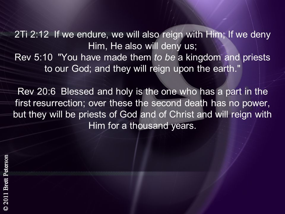 2Ti 2:12 If we endure, we will also reign with Him; If we deny Him, He also will deny us; Rev 5:10 You have made them to be a kingdom and priests to our God; and they will reign upon the earth. Rev 20:6 Blessed and holy is the one who has a part in the first resurrection; over these the second death has no power, but they will be priests of God and of Christ and will reign with Him for a thousand years.