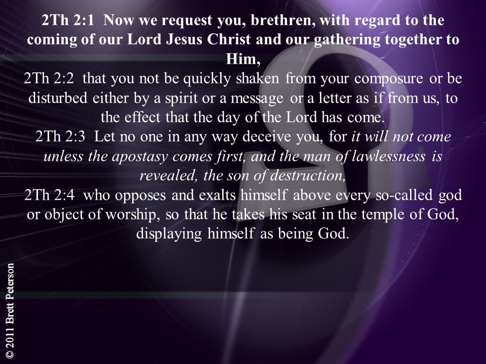 2Th 2:1 Now we request you, brethren, with regard to the coming of our Lord Jesus Christ and our gathering together to Him, 2Th 2:2 that you not be quickly shaken from your composure or be disturbed either by a spirit or a message or a letter as if from us, to the effect that the day of the Lord has come.