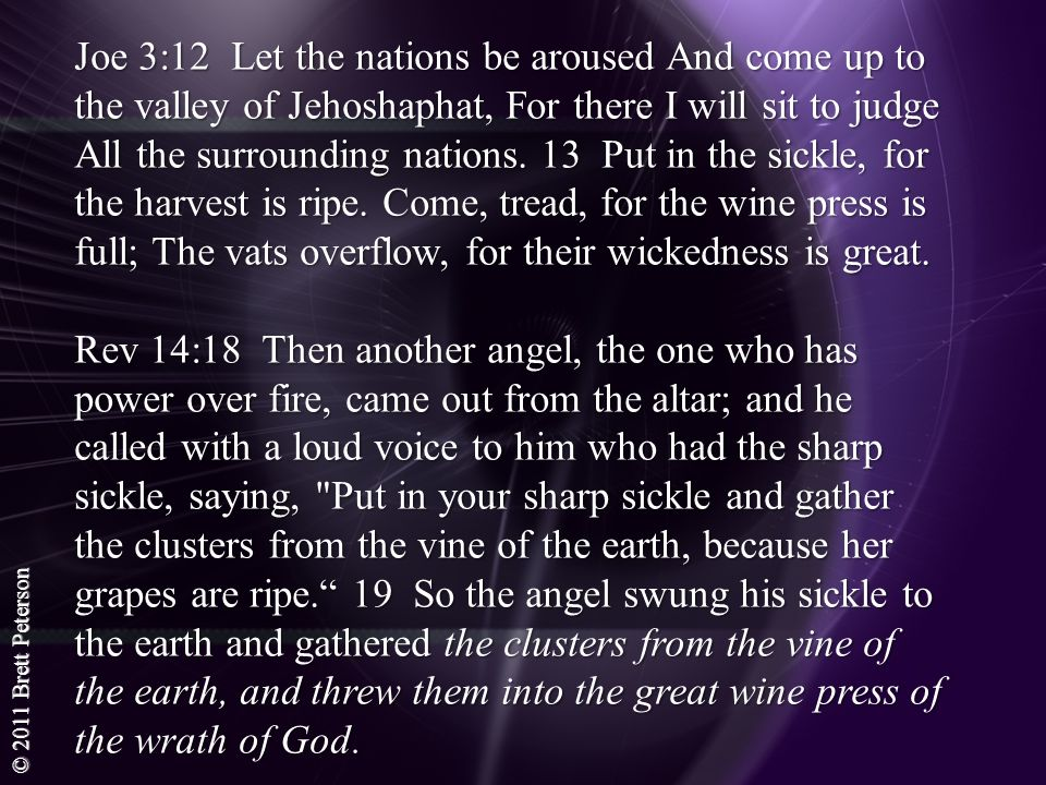 Joe 3:12 Let the nations be aroused And come up to the valley of Jehoshaphat, For there I will sit to judge All the surrounding nations. 13 Put in the sickle, for the harvest is ripe. Come, tread, for the wine press is full; The vats overflow, for their wickedness is great.