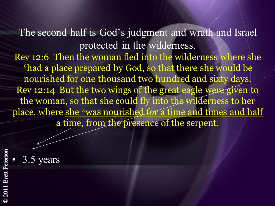 The second half is God's judgment and wrath and Israel protected in the wilderness. Rev 12:6 Then the woman fled into the wilderness where she *had a place prepared by God, so that there she would be nourished for one thousand two hundred and sixty days. Rev 12:14 But the two wings of the great eagle were given to the woman, so that she could fly into the wilderness to her place, where she *was nourished for a time and times and half a time, from the presence of the serpent.