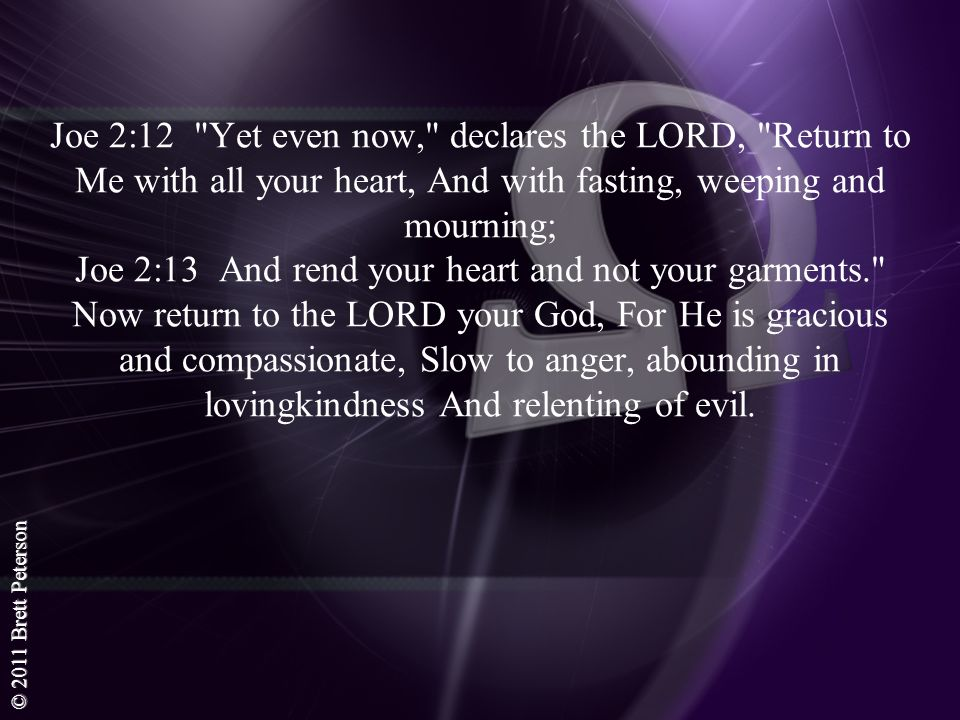 Joe 2:12 Yet even now, declares the LORD, Return to Me with all your heart, And with fasting, weeping and mourning; Joe 2:13 And rend your heart and not your garments. Now return to the LORD your God, For He is gracious and compassionate, Slow to anger, abounding in lovingkindness And relenting of evil.