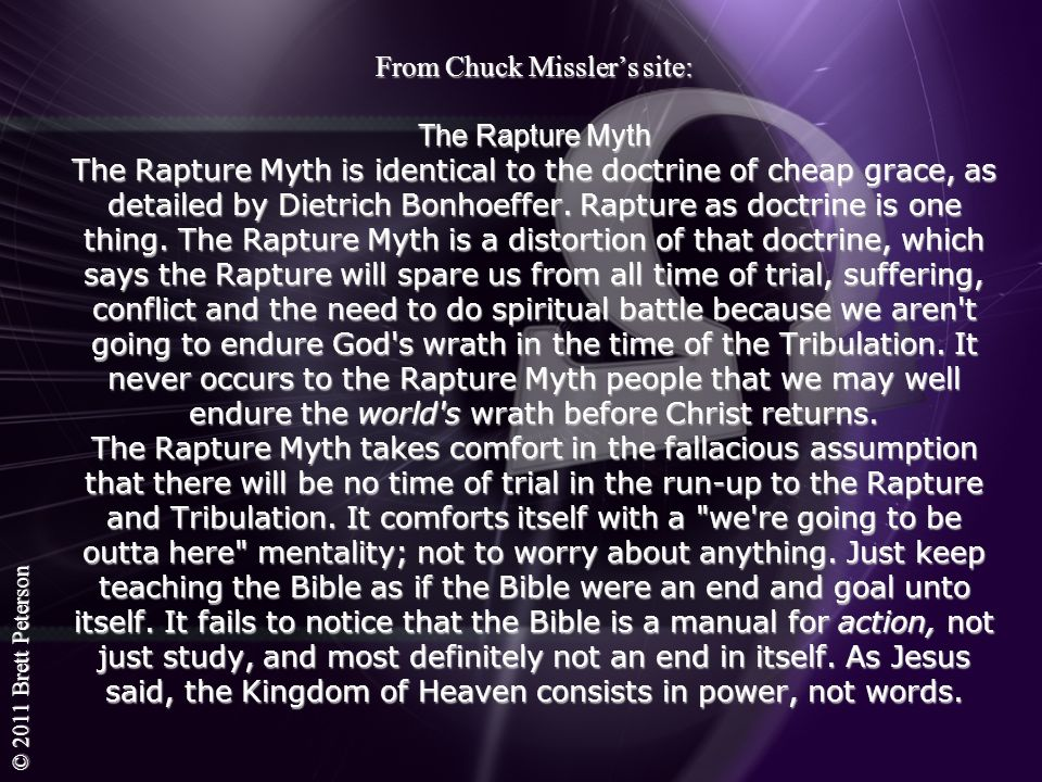 From Chuck Missler's site: The Rapture Myth The Rapture Myth is identical to the doctrine of cheap grace, as detailed by Dietrich Bonhoeffer.