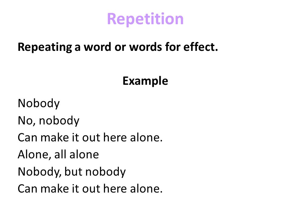 Repetition Repeating a word or words for effect. Example Nobody