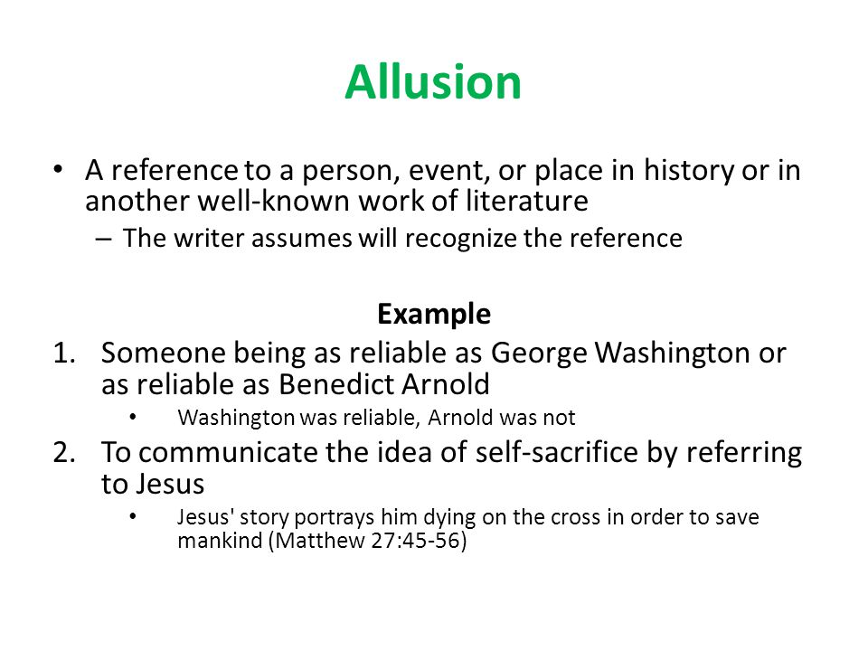 Allusion A reference to a person, event, or place in history or in another well-known work of literature.