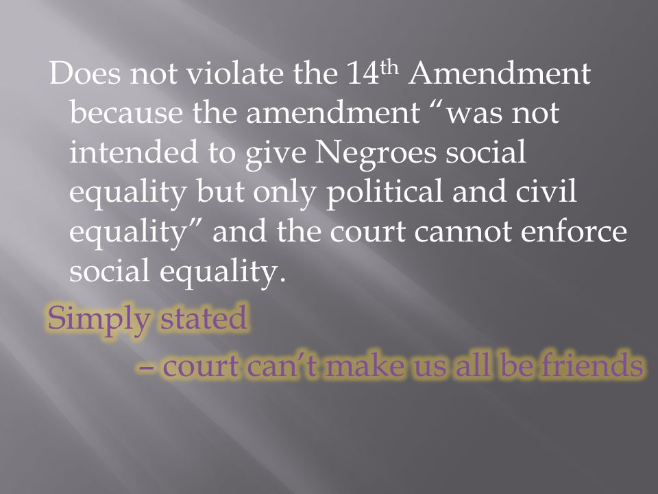 Does not violate the 14th Amendment because the amendment was not intended to give Negroes social equality but only political and civil equality and the court cannot enforce social equality.