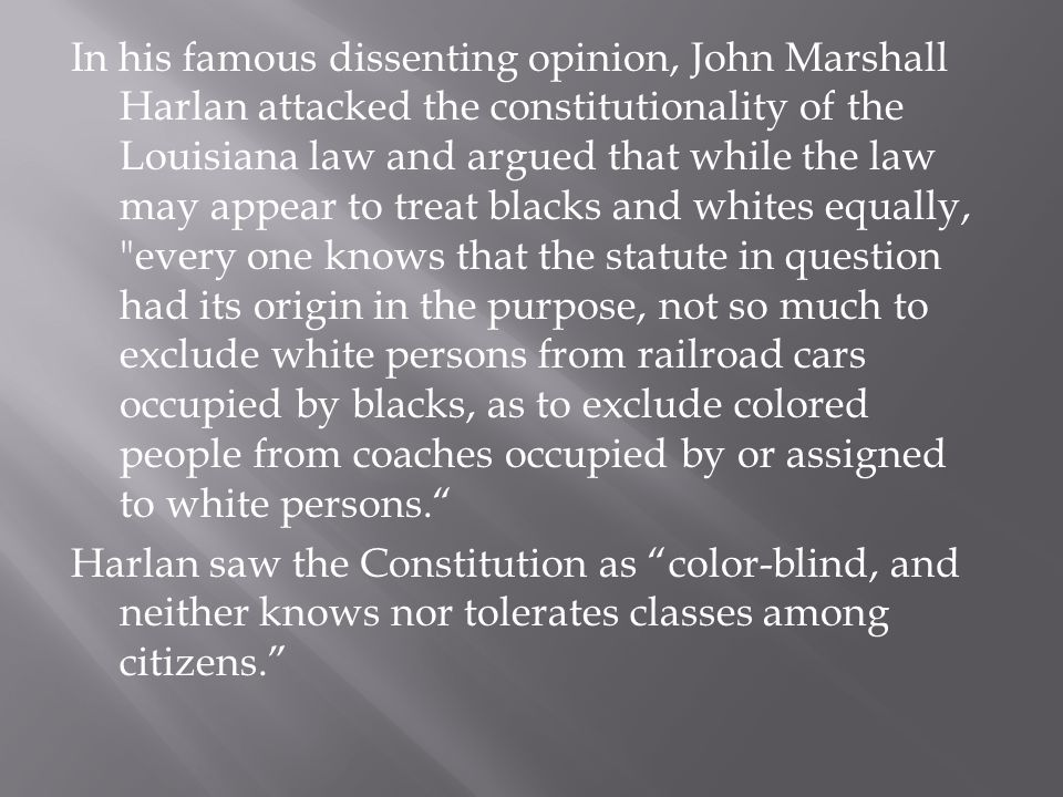 In his famous dissenting opinion, John Marshall Harlan attacked the constitutionality of the Louisiana law and argued that while the law may appear to treat blacks and whites equally, every one knows that the statute in question had its origin in the purpose, not so much to exclude white persons from railroad cars occupied by blacks, as to exclude colored people from coaches occupied by or assigned to white persons. Harlan saw the Constitution as color-blind, and neither knows nor tolerates classes among citizens.