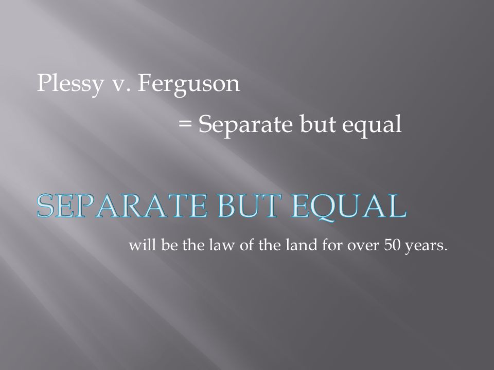 Separate but equal Plessy v. Ferguson