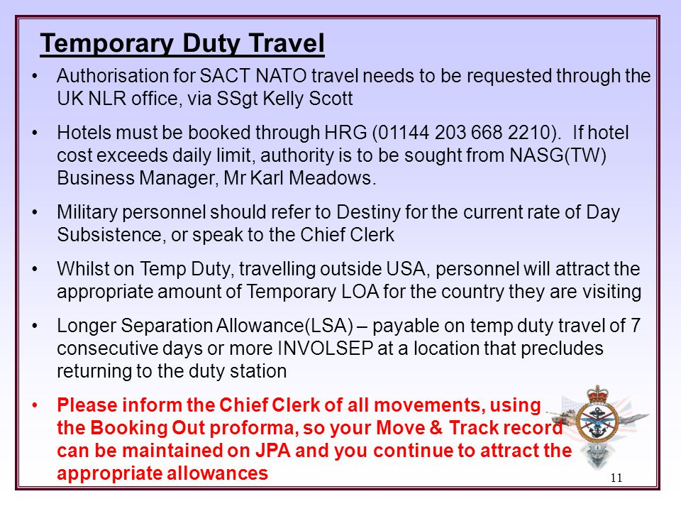 Temporary Duty Travel Authorisation for SACT NATO travel needs to be requested through the UK NLR office, via SSgt Kelly Scott.