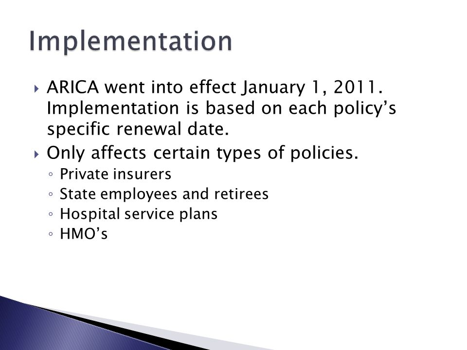 Implementation ARICA went into effect January 1, 2011. Implementation is based on each policy's specific renewal date.