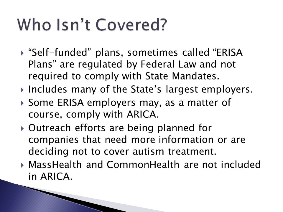 Who Isn't Covered Self-funded plans, sometimes called ERISA Plans are regulated by Federal Law and not required to comply with State Mandates.