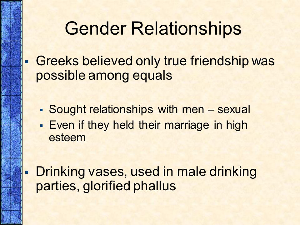 Gender Relationships Greeks believed only true friendship was possible among equals. Sought relationships with men – sexual.