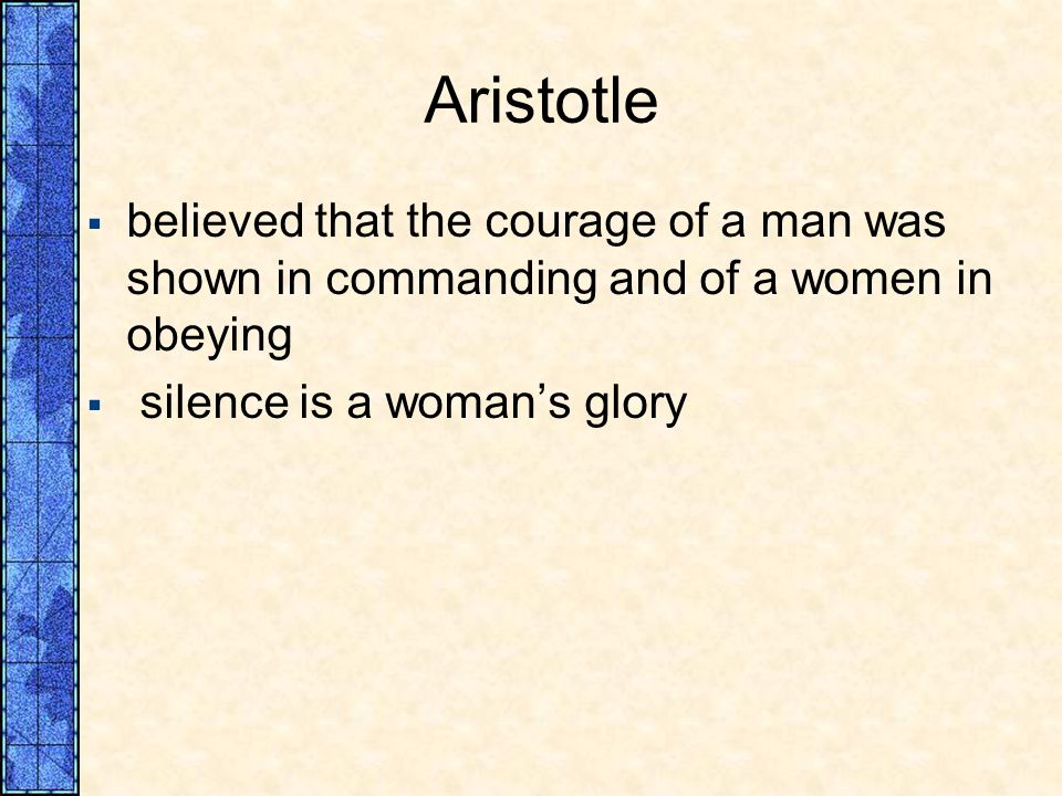 Aristotle believed that the courage of a man was shown in commanding and of a women in obeying.