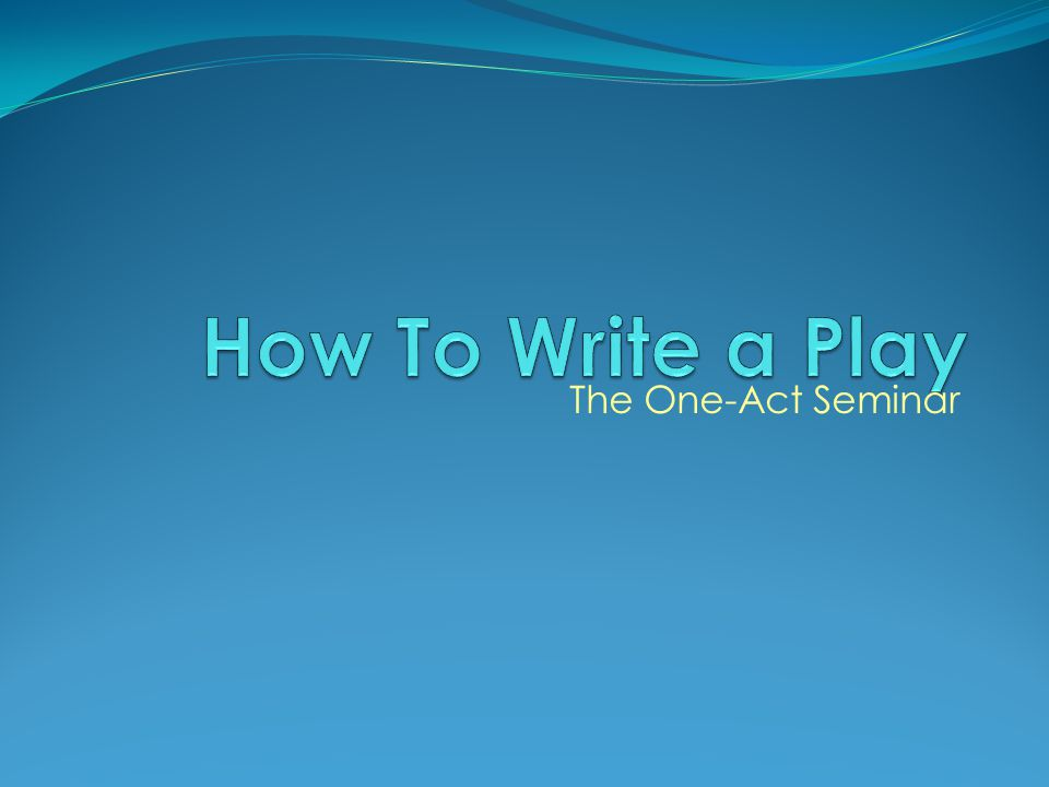 How To Write a Play The One-Act Seminar