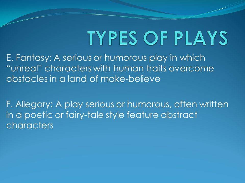 TYPES OF PLAYS E. Fantasy: A serious or humorous play in which unreal characters with human traits overcome obstacles in a land of make-believe.