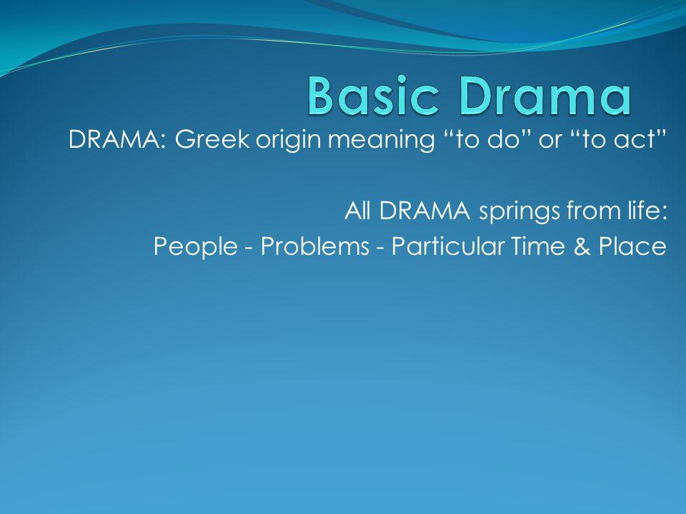 Basic Drama DRAMA: Greek origin meaning to do or to act
